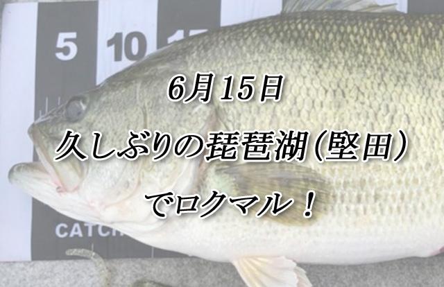 6月15日 久しぶりの琵琶湖(堅田)でロクマル!